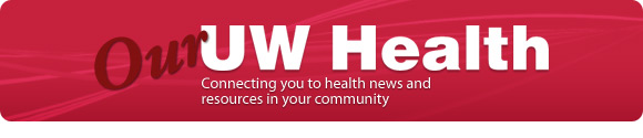 Our UW Health: Connection you to health news and resources in your community