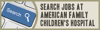 Search Jobs at American Family Children's Hospital