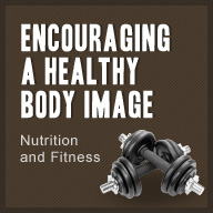 Encouraging a Healthy Body Image - Nutrition and Fitness - American Family Children's Hosital - Madison, Wisconsin
